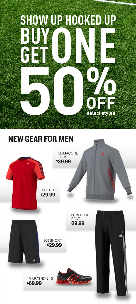 show up hooked up, buy one get one 50% off selected styles. new gear for men, climacore jacket $39.99, 365 tee $29.99, climacore pant $29.99, 365 short $29.99, marathon 10 $69.99