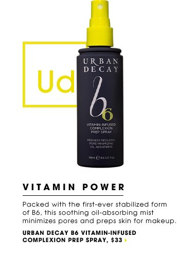 VITAMIN POWER. Packed with the first-ever stabilized form of B6, this soothing oil-absorbing mist minimizes pores and preps skin for makeup. new. Urban Decay B6 Vitamin-Infused Complexion Prep Spray, $33