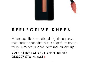 REFLECTIVE SHEEN. Microparticles reflect light across the color spectrum for the first-ever truly luminous and natural nude lip. Yves Saint Laurent Glossy Stain Rebel Nudes, $34