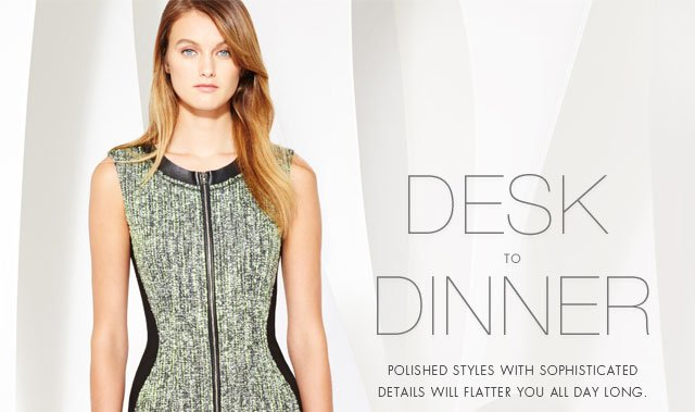 Desk To Dinner: Polished Styles With Sophisticated Details Will Flatter You All Day Long.