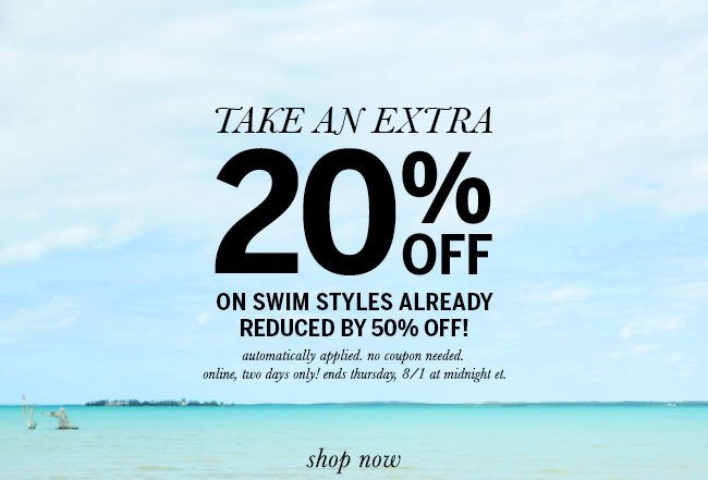 Take an extra 20% off on swim styles already reduced by 50% off! Automatically applied. No coupon needed. Online, two days only! Ends Thursday, 8/1 at midnight ET.