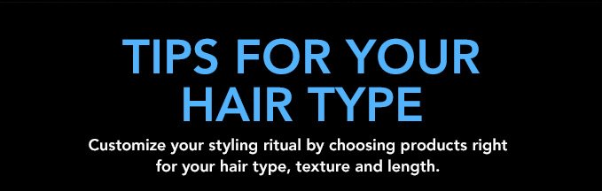 TIPS FOR YOUR HAIR TYPE Customize your styling ritual by choosing products right for your hair type, texture and length.