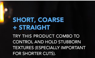 SHORT, COARSE + STRAIGHT Try this product combo to control and hold stubborn textures (especially important for shorter cuts).