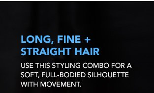 LONG, FINE + STRAIGHT HAIR Use this styling combo for a soft, full-bodied silhouette with movement.