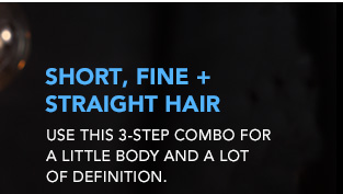 SHORT, FINE + STRAIGHT HAIR Use this 3-step combo for a little body and a lot of definition.