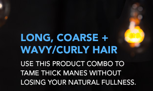 LONG, COARSE + WAVY/CURLY HAIR Use this product combo to tame thick manes without losing your natural fullness.