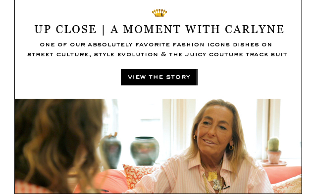 Up Close. Amoment with Carlyne. One of our absolutley favorite fashion icons dished on street culture, style evolution and the Juicy Couture Track Suit. View The Story.