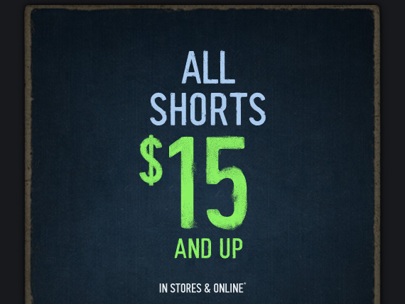 ALL SHORTS $15 AND UP  IN STORES & ONLINE*