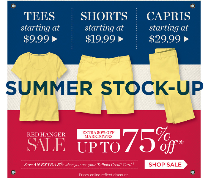 Summer Stock-Up. Tees starting at $9.99. Shorts starting at $19.99. Capris starting at $29.99. Red Hanger Sale. Extra 50% off markdowns. Up to 75%. Save an extra 5% when you use your Talbots credit card. Shop Sale. Price online reflect discount.