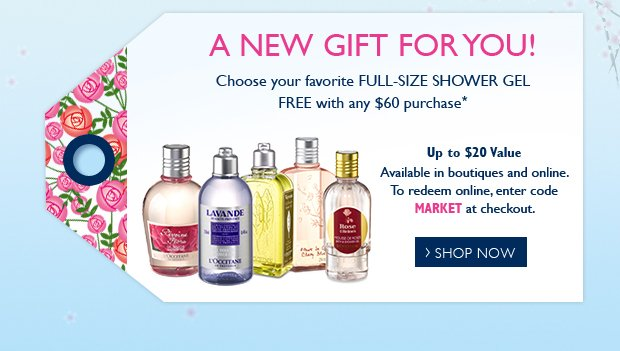 A NEW GIFT FOR YOU! Choose your Favorite Full-Size Shower Gel FREE with any $60 purchase*  Up to a $20 Value  Available in boutiques and online.  To redeem online, enter code FLOWERS at checkout.