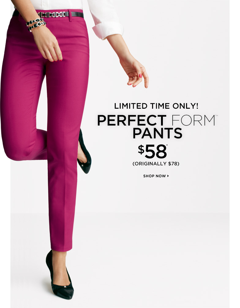 LIMITED TIME ONLY! Perfect Form Pants $58* Originally $78