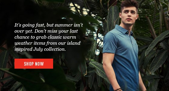 It's going fast, but summer isn't over yet. Don't miss your last chance to grab classic warm weather items from our island inspired July collection. - Shop Now