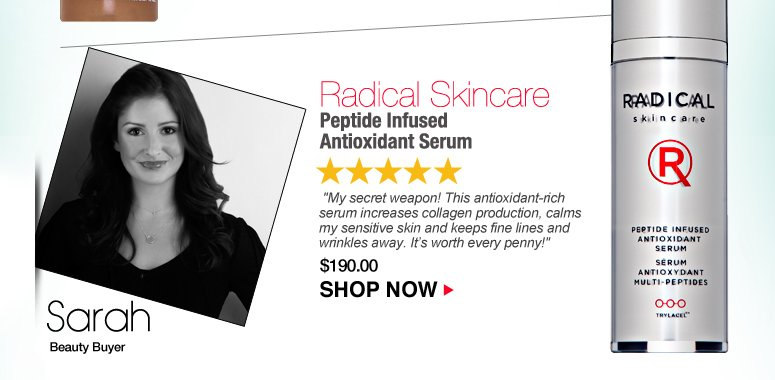"""Sarah  5 Stars Radical Skincare Peptide Infused Antioxidant Serum  """"My secret weapon! This antioxidant-rich serum increases collagen production, calms my sensitive skin and keeps fine lines and wrinkles away. It's worth every penny!""""  $190.00 Shop Now>>"""