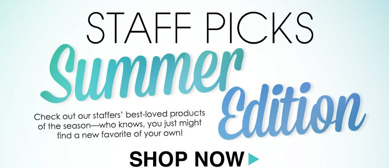 Staff Picks: Summer Edition Check out our staffers' best-loved products of the season—who knows, you just might find a new favorite of your own! See More>>