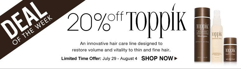 Deal of the Week: Save 20% on Toppik An innovative hair care line designed to restore volume and vitality to thin and fine hair. Limited-Time Offer: July 31 - August 6 Shop Now>>