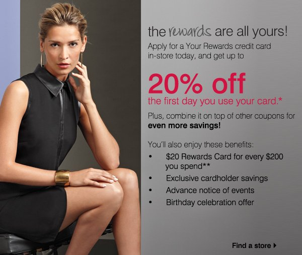 YR Your Rewards. the rewards are all yours! Apply for a Your Rewards credit card in-store today, and get up to 20% off the first day you use your card.* Plus, combine it on top of other coupons for even more savings! You'll also enjoy these benefits. * $20 Rewards Card for every $200 you spend** * Exclusive cardholder savings * Advance notice of events * Birthday celebration offer. Find a store.
