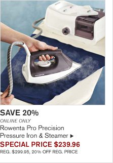 SAVE 20% - ONLINE ONLY - Rowenta Pro Precision Pressure Iron & Steamer - SPECIAL PRICE $239.96 (REG. $299.95, 20% OFF REG. PRICE)
