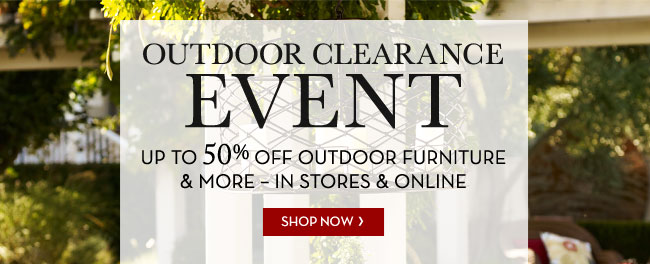 OUTDOOR CLEARANCE EVENT - UP TO 50% OFF OUTDOOR FURNITURE & MORE - IN STORES & ONLINE - SHOP NOW