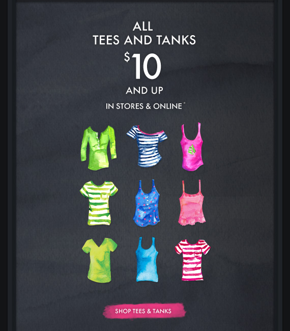 ALL TEES AND TANKS $10 AND UP. IN STORES & ONLINE*