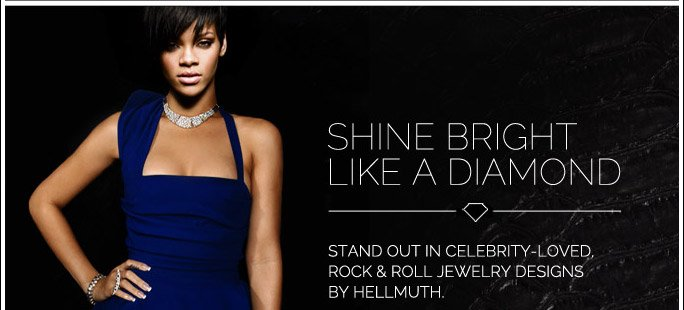 Shine Bright like a Diamond. Stand out in Celebrity-Loved, Rock & Roll Jewelry Designs by Hellmuth