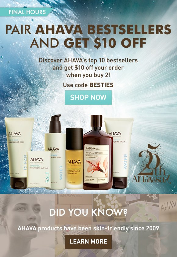 Pair AHAVA bestsellers and get $10 off Buy any 2 AHAVA bestsellers and get $10 off your order!* final hours Use code BESTIES Shop Now  Did you know? AHAVA products have been skin-friendly since 2009 Learn More