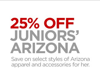 25% OFF JUNIORS' ARIZONA Save on select  styles of Arizona apparel and accessories for her.