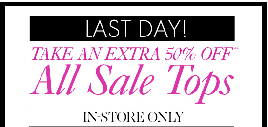 LAST DAY Take An EXTRA 50% Off** All Sale Tops        In–Store Only