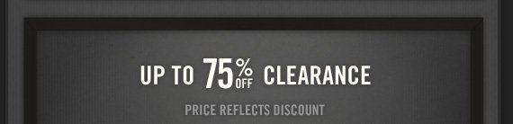 UP TO 75% OFF CLEARANCE PRICE REFLECTS DISCOUNT