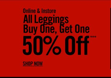 ONLINE & INSTORE - ALL LEGGINGS BUY ONE, GET ONE 50% OFF*** SHOP NOW
