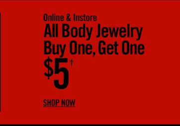 ONLINE & INSTORE ALL BODY JEWELRY BUY ONE, GET ONE $5† SHOP NOW