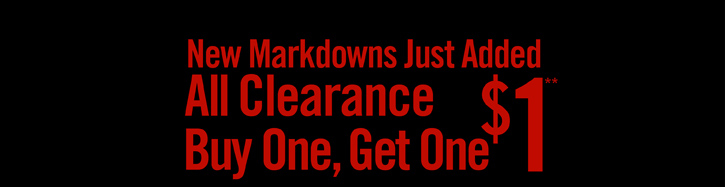 NEW MARKDOWNSJUST ADDED - ALL CLEARANCE BUY ONE, GET ONE $1**