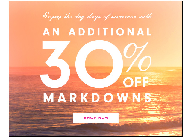 Enjoy the dog days of summer with an additional 30 percent off markdowns. Shop Now.