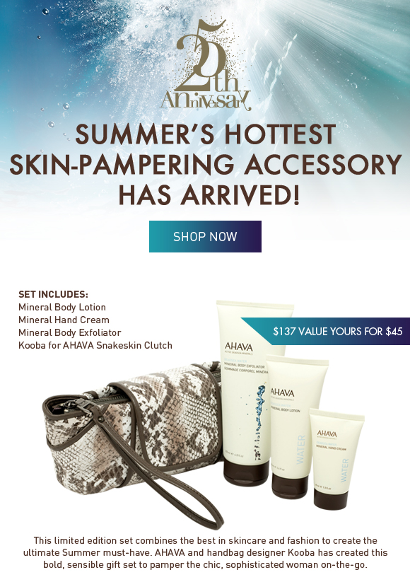 Summer's hottest skin-pampering accessory has arrived! This limited edition set combines the best in skincare and fashion to create the ultimate Summer must-have. AHAVA and handbag designer Kooba has created this bold, sensible gift set to pamper the chic, sophisticated woman on-the-go.  Set includes: Mineral Body Lotion Mineral Hand Cream Mineral Body Exfoliator Kooba for AHAVA Snakeskin Clutch  $137 value your for $45 Shop Now