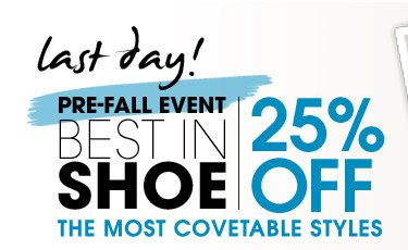 last day! PRE–FALL EVENT BEST IN SHOE. 25% OFF THE MOST COVETABLE STYLES
