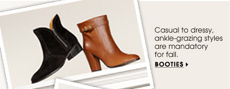 Casual to dressy, ankle–grazing styles are mandatory for fall. BOOTIES