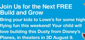 Join Us for the Next FREE Build and Grow. Your child will love building this Dusty from Disney's Planes, in theaters in 3D August 9.