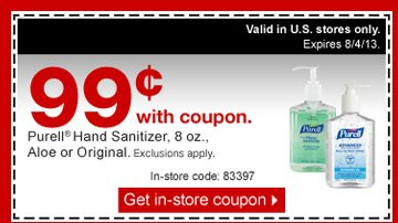 99  cents with coupon. Purell Hand Sanitizer, 8 ounces, Aloe or Original.  Exclusions apply. Valid in U.S. stores only. Expires 8/4/13. In-store  code: 83397. Get in-store coupon.