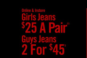 ONLINE & INSTORE - GIRLS JEANS $25 A PAIR‡‡ / GUYS JEANS 2 FOR $45§