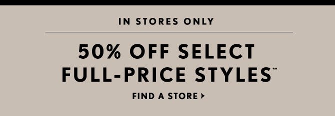 IN STORES ONLY  50% OFF SELECT FULL–PRICE STYLES**  FIND A STORE
