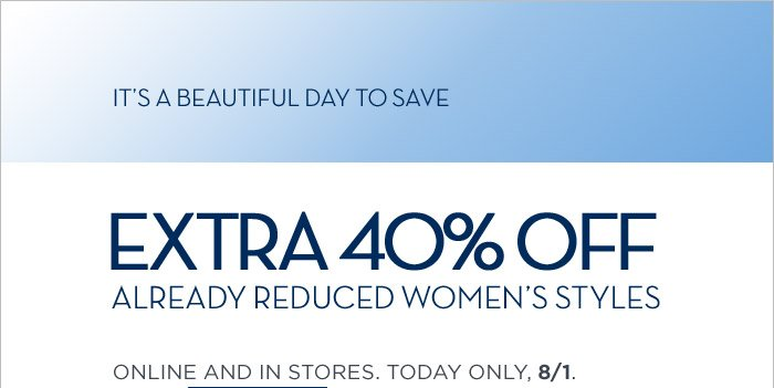 IT'S A BEAUTIFUL DAY TO SAVE | EXTRA 40% OFF ALREADY REDUCED WOMEN'S STYLES | ONLINE AND IN STORES. TODAY ONLY, 8/1.