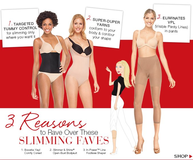 3 Reasons to Rave Over These Slimming Faves. Targeted tummy control for slimming only where you need it. Super-Duper yarns conform to your body & contour your shape. Eliminates VPL (Visible Panty Lines in pants). Shop our Best Sellers!