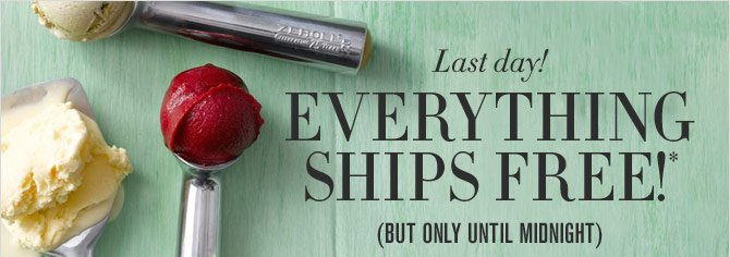 LAST DAY! EVERYTHING SHIPS FREE!* (BUT ONLY UNTIL MIDNIGHT)