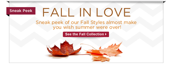 Fall In Love:  Sneak peek of our Fall Styles almost make you wish summer were over!