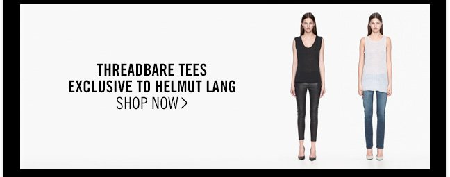 THREADBARE TEES - EXCLUSIVE TO HELMUT LANG - SHOP NOW >