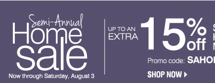 Semi-Annual Home Sale Now through Saturday, August 3. Up to an Extra 15% off Sale price home store merchandise** Promo code: SAHOME2013J Shop now.