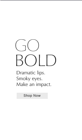 Go Bold  Dramatic lips. Smoky eyes.  Make an impact. Shop Now››