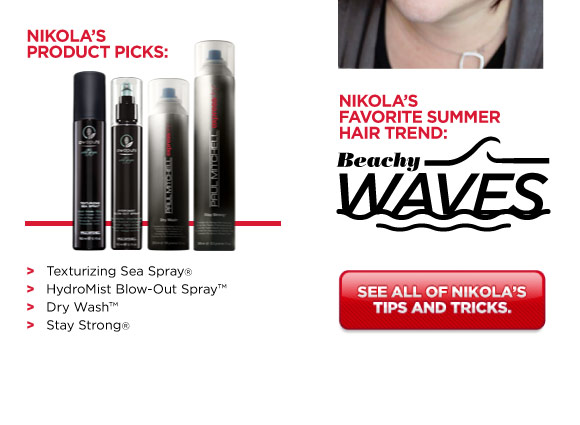 Nikola's Product Picks: • Texturizing Sea Spray(r) • HydroMist Blow-Out Spray(tm) • Dry Wash(tm) • Stay Strong(r). Nikola's Summer Hair Trend: Beachy Waves. See all of Nikola's tips and tricks.