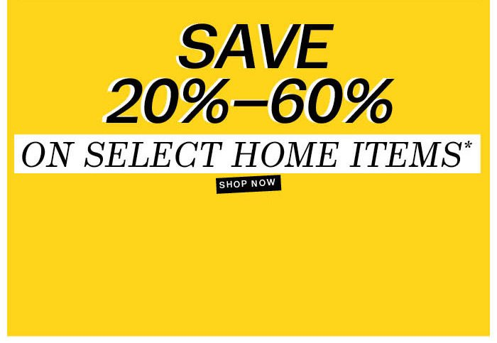 Save 20%-60% on Select Home Items*. Shop Now.