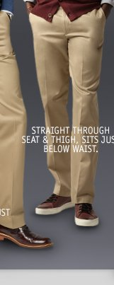 STRAIGHT THROUGH SEAT & THIGH, SITS JUST BELOW THE WAIST.