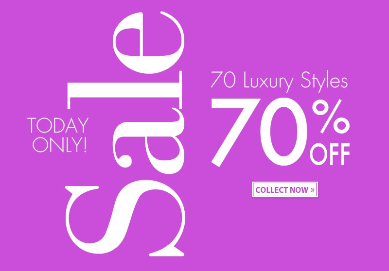 TODAY ONLY! Sale. 70 Luxury Styles 70% oFF. COLLECT NOW!